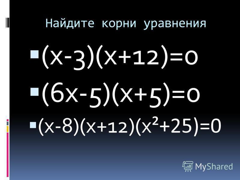 Найдите корни уравнения (х-3)(х+12)=0 (6 х-5)(х+5)=0 (х-8)(х+12)(х ²+25)=0