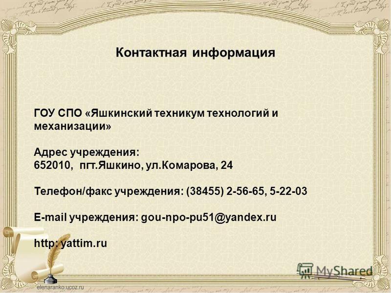 Контактная информация ГОУ СПО «Яшкинский техникум технологий и механизации» Адрес учреждения: 652010, пгт.Яшкино, ул.Комарова, 24 Телефон/факс учреждения: (38455) 2-56-65, 5-22-03 E-mail учреждения: gou-npo-pu51@yandex.ru http: yattim.ru