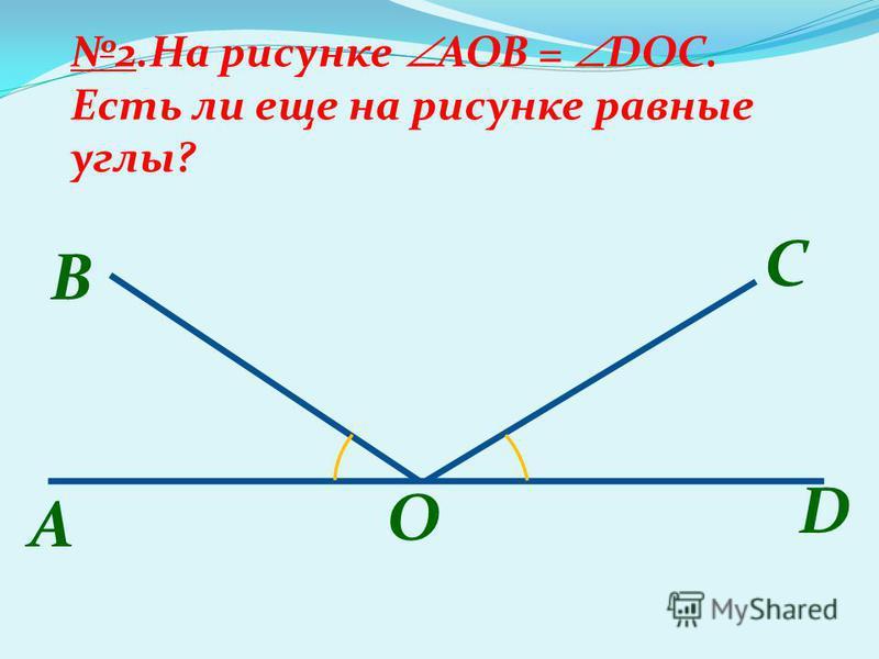 A B 2. На рисунке AOB = DOC. Есть ли еще на рисунке равные углы? С O D