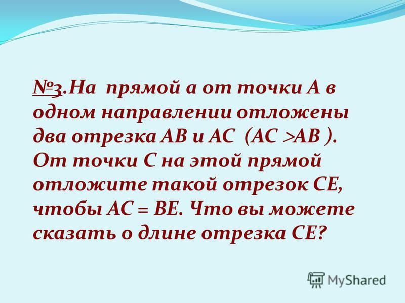 3. На прямой a от точки A в одном направлении отложены два отрезка AB и AC (AC AB ). От точки С на этой прямой отложите такой отрезок CE, чтобы AC = BE. Что вы можете сказать о длине отрезка CE?