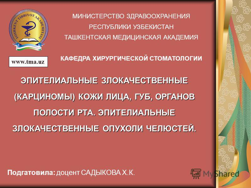 МИНИСТЕРСТВО ЗДРАВООХРАНЕНИЯ РЕСПУБЛИКИ УЗБЕКИСТАН ТАШКЕНТСКАЯ МЕДИЦИНСКАЯ АКАДЕМИЯ КАФЕДРА ХИРУРГИЧЕСКОЙ СТОМАТОЛОГИИ ЭПИТЕЛИАЛЬНЫЕ ЗЛОКАЧЕСТВЕННЫЕ (КАРЦИНОМЫ) КОЖИ ЛИЦА, ГУБ, ОРГАНОВ ПОЛОСТИ РТА. ЭПИТЕЛИАЛЬНЫЕ ЗЛОКАЧЕСТВЕННЫЕ ОПУХОЛИ ЧЕЛЮСТЕЙ. Подг