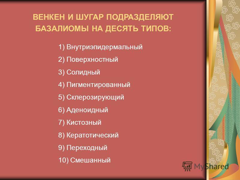 1) Внутриэпидермальный 2) Поверхностный 3) Солидный 4) Пигментированный 5) Склерозирующий 6) Аденоидный 7) Кистозный 8) Кератотический 9) Переходный 10) Смешанный ВЕНКЕН И ШУГАР ПОДРАЗДЕЛЯЮТ БАЗАЛИОМЫ НА ДЕСЯТЬ ТИПОВ: