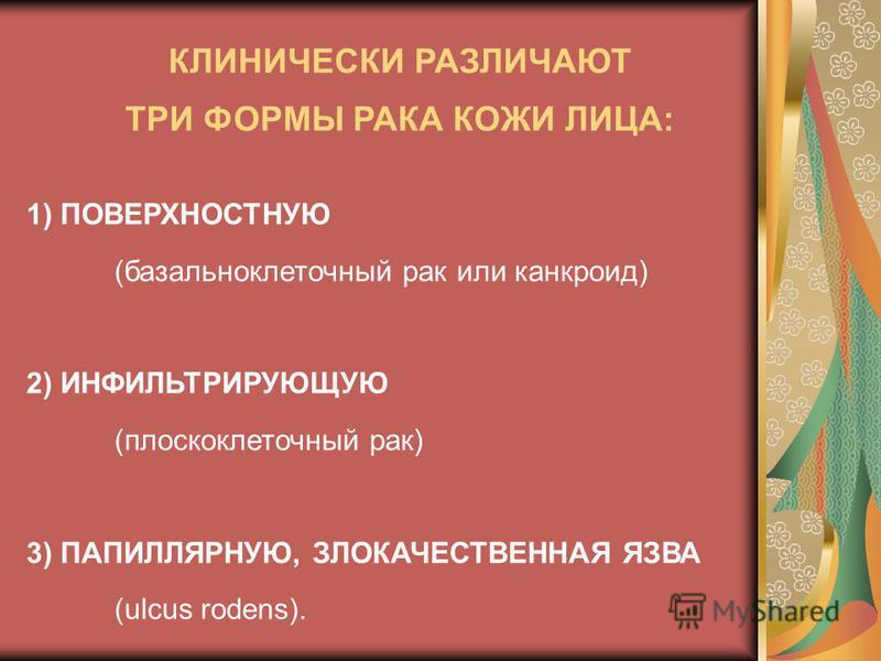 1) ПОВЕРХНОСТНУЮ (базальноклеточный рак или канкроид) 2) ИНФИЛЬТРИРУЮЩУЮ (плоскоклеточный рак) 3) ПАПИЛЛЯРНУЮ, ЗЛОКАЧЕСТВЕННАЯ ЯЗВА (ulcus rodens). КЛИНИЧЕСКИ РАЗЛИЧАЮТ ТРИ ФОРМЫ РАКА КОЖИ ЛИЦА: