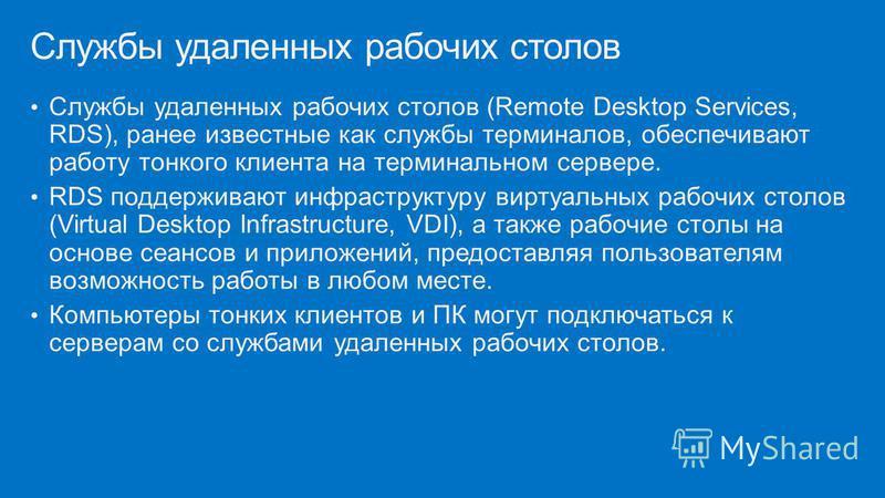 Службы удаленных рабочих столов (Remote Desktop Services, RDS), ранее известные как службы терминалов, обеспечивают работу тонкого клиента на терминальном сервере. RDS поддерживают инфраструктуру виртуальных рабочих столов (Virtual Desktop Infrastruc
