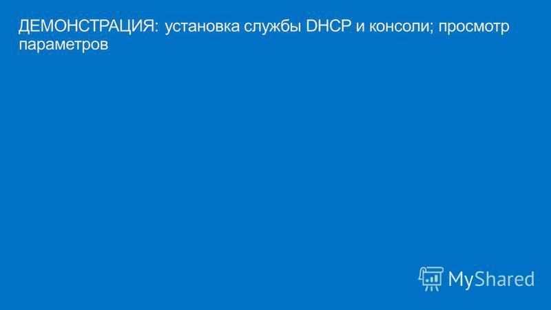 ДЕМОНСТРАЦИЯ: установка службы DHCP и консоли; просмотр параметров