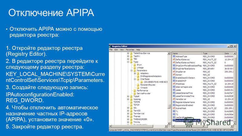 Отключить APIPA можно с помощью редактора реестра: 1. Откройте редактор реестра (Registry Editor). 2. В редакторе реестра перейдите к следующему разделу реестра: KEY_LOCAL_MACHINE\SYSTEM\Curre ntControlSet\Services\Tcpip\Parameters. 3. Создайте следу