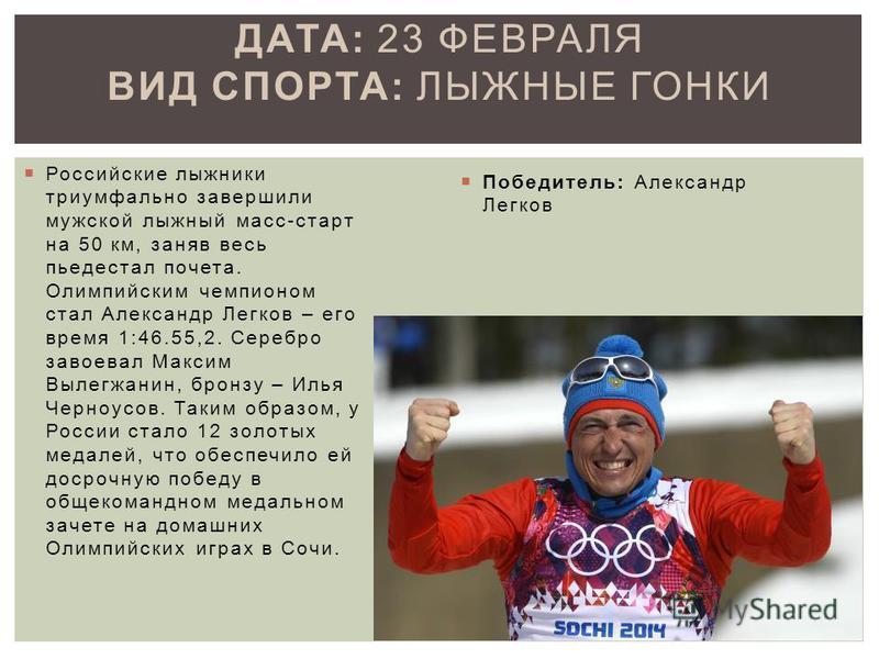 Российские лыжники триумфально завершили мужской лыжный масс-старт на 50 км, заняв весь пьедестал почета. Олимпийским чемпионом стал Александр Легков – его время 1:46.55,2. Серебро завоевал Максим Вылегжанин, бронзу – Илья Черноусов. Таким образом, у