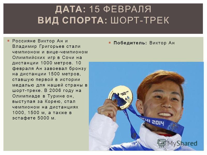 Россияне Виктор Ан и Владимир Григорьев стали чемпионом и вице-чемпионом Олимпийских игр в Сочи на дистанции 1000 метров. 10 февраля Ан завоевал бронзу на дистанции 1500 метров, ставшую первой в истории медалью для нашей страны в шорт-треке. В 2006 г