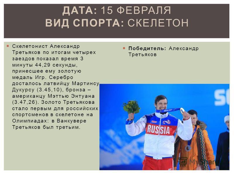 Скелетонист Александр Третьяков по итогам четырех заездов показал время 3 минуты 44,29 секунды, принесшее ему золотую медаль Игр. Серебро досталось латвийцу Мартинсу Дукурсу (3.45,10), бронза – американцу Мэттью Энтуана (3.47,26). Золото Третьякова с