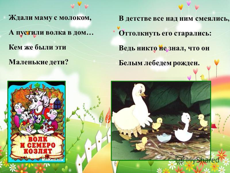 Ждали маму с молоком, А пустили волка в дом… Кем же были эти Маленькие дети? В детстве все над ним смеялись, Оттолкнуть его старались: Ведь никто не знал, что он Белым лебедем рожден.