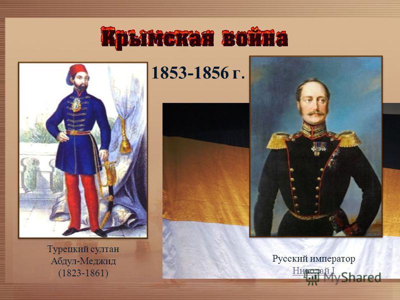 1853-1856 г. Турецкий султан Абдул-Меджид (1823-1861) Русский император Николай I Николай I