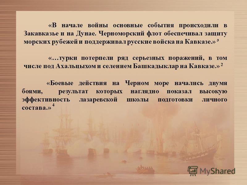 «В начале войны основные события происходили в Закавказье и на Дунае. Черноморский флот обеспечивал защиту морских рубежей и поддерживал русские войска на Кавказе.» ³ «…турки потерпели ряд серьезных поражений, в том числе под Ахальцыхом и селением Ба