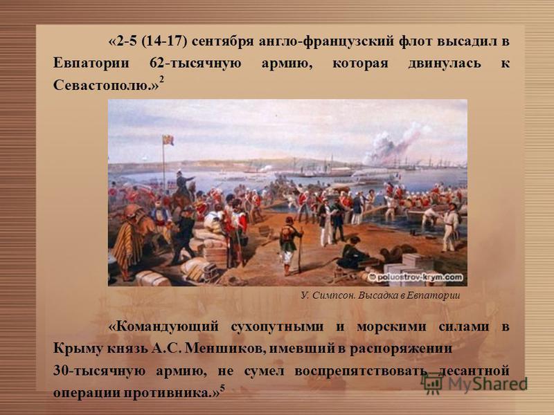«2-5 (14-17) сентября англо-французский флот высадил в Евпатории 62-тысячную армию, которая двинулась к Севастополю.» 2 «Командующий сухопутными и морскими силами в Крыму князь А.С. Меншиков, имевший в распоряжении 30-тысячную армию, не сумел воспреп