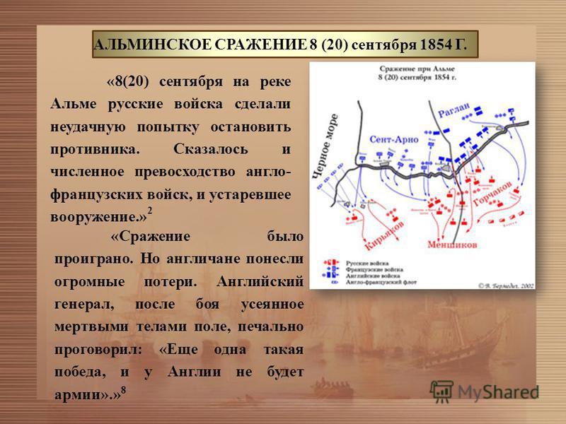 АЛЬМИНСКОЕ СРАЖЕНИЕ 8 (20) сентября 1854 Г. «8(20) сентября на реке Альме русские войска сделали неудачную попытку остановить противника. Сказалось и численное превосходство англо- французских войск, и устаревшее вооружение.» 2 «Сражение было проигра