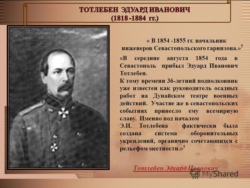 « В 1854 -1855 гг. начальник инженеров Севастопольского гарнизона.» 5 «В середине августа 1854 года в Севастополь прибыл Эдуард Иванович Тотлебен. К тому времени 36-летний подполковник уже известен как руководитель осадных работ на Дунайском театре в