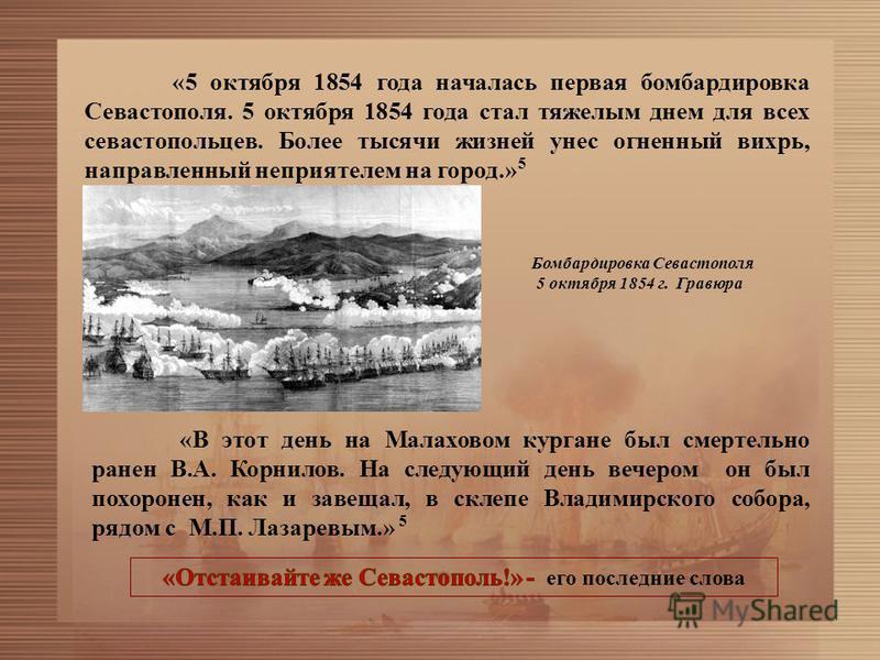 «5 октября 1854 года началась первая бомбардировка Севастополя. 5 октября 1854 года стал тяжелым днем для всех севастопольцев. Более тысячи жизней унес огненный вихрь, направленный неприятелем на город.» 5 «В этот день на Малаховом кургане был смерте