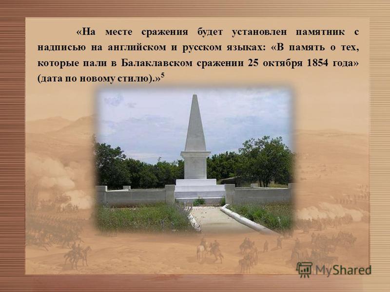 «На месте сражения будет установлен памятник с надписью на английском и русском языках: «В память о тех, которые пали в Балаклавском сражении 25 октября 1854 года» (дата по новому стилю).» 5
