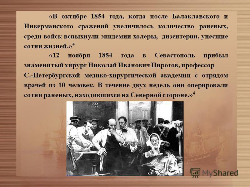 «В октябре 1854 года, когда после Балаклавского и Инкерманского сражений увеличилось количество раненых, среди войск вспыхнули эпидемии холеры, дизентерии, унесшие сотни жизней.» 4 «12 ноября 1854 года в Севастополь прибыл знаменитый хирург Николай И