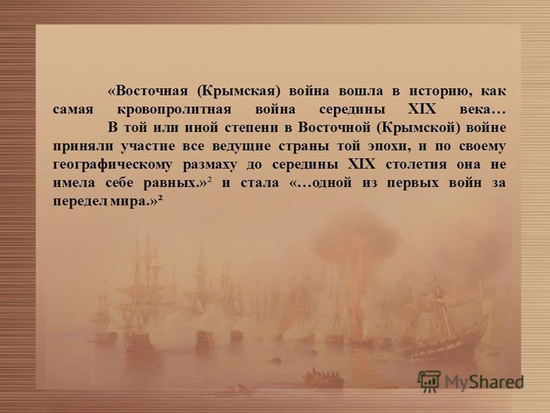 «Восточная (Крымская) война вошла в историю, как самая кровопролитная война середины XIX века… В той или иной степени в Восточной (Крымской) войне приняли участие все ведущие страны той эпохи, и по своему географическому размаху до середины XIX столе