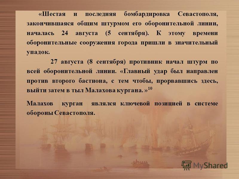 «Шестая и последняя бомбардировка Севастополя, закончившаяся общим штурмом его оборонительной линии, началась 24 августа (5 сентября). К этому времени оборонительные сооружения города пришли в значительный упадок. 27 августа (8 сентября) противник на