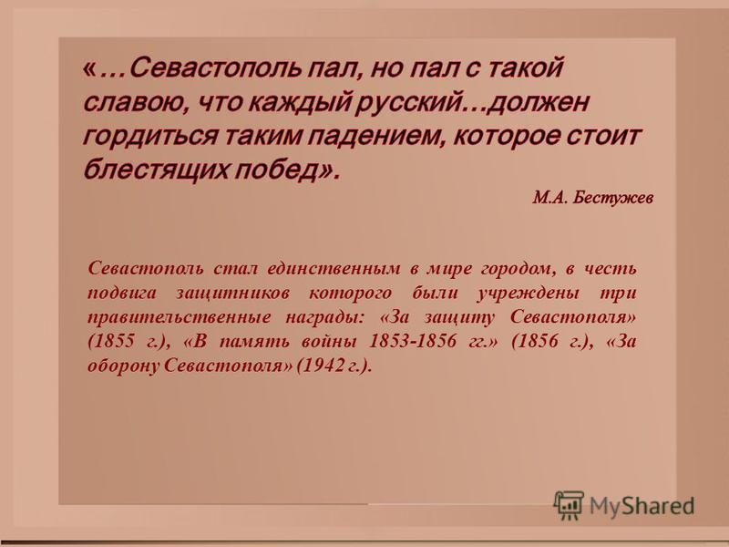 Севастополь стал единственным в мире городом, в честь подвига защитников которого были учреждены три правительственные награды: «За защиту Севастополя» (1855 г.), «В память войны 1853-1856 гг.» (1856 г.), «За оборону Севастополя» (1942 г.).
