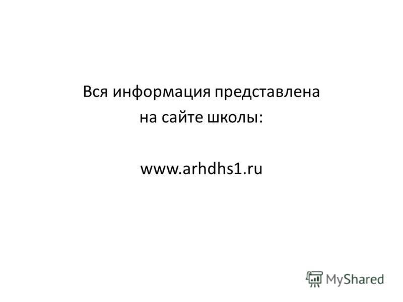 Вся информация представлена на сайте школы: www.arhdhs1.ru