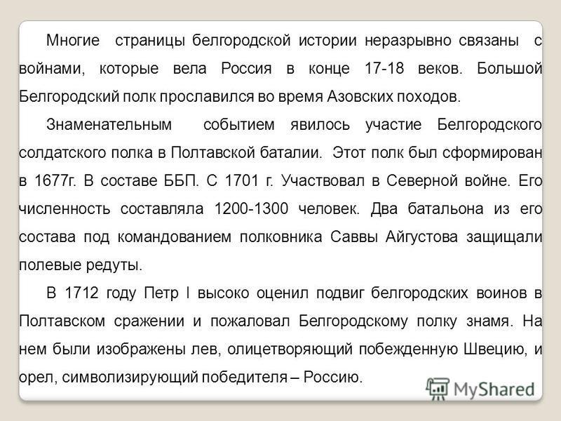 Многие страницы белгородской истории неразрывно связаны с войнами, которые вела Россия в конце 17-18 веков. Большой Белгородский полк прославился во время Азовских походов. Знаменательным событием явилось участие Белгородского солдатского полка в Пол