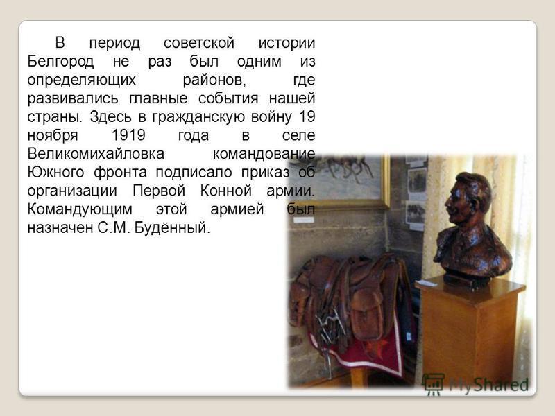 В период советской истории Белгород не раз был одним из определяющих районов, где развивались главные события нашей страны. Здесь в гражданскую войну 19 ноября 1919 года в селе Великомихайловка командование Южного фронта подписало приказ об организац