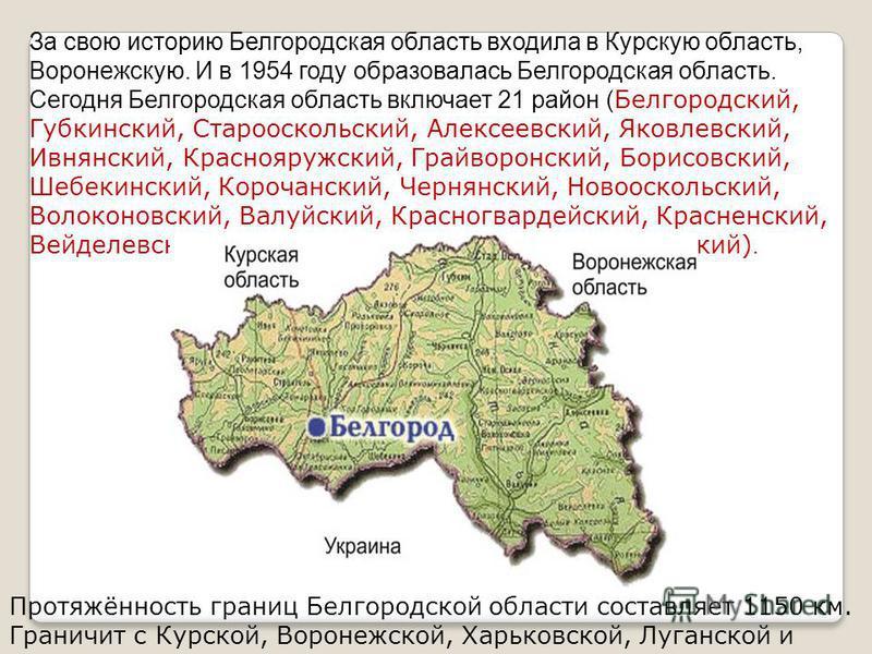 За свою историю Белгородская область входила в Курскую область, Воронежскую. И в 1954 году образовалась Белгородская область. Сегодня Белгородская область включает 21 район ( Белгородский, Губкинский, Старооскольский, Алексеевский, Яковлевский, Ивнян