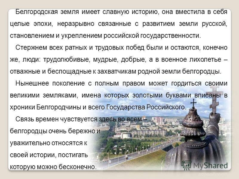 Белгородская земля имеет славную историю, она вместила в себя целые эпохи, неразрывно связанные с развитием земли русской, становлением и укреплением российской государственности. Стержнем всех ратных и трудовых побед были и остаются, конечно же, люд