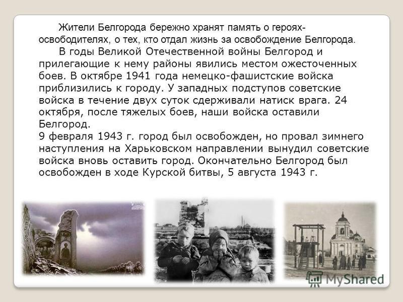 Жители Белгорода бережно хранят память о героях- освободителях, о тех, кто отдал жизнь за освобождение Белгорода. В годы Великой Отечественной войны Белгород и прилегающие к нему районы явились местом ожесточенных боев. В октябре 1941 года немецко-фа