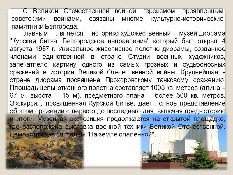С Великой Отечественной войной, героизмом, проявленным советскими воинами, связаны многие культурно-исторические памятники Белгорода. Главным является историко-художественный музей-диорама