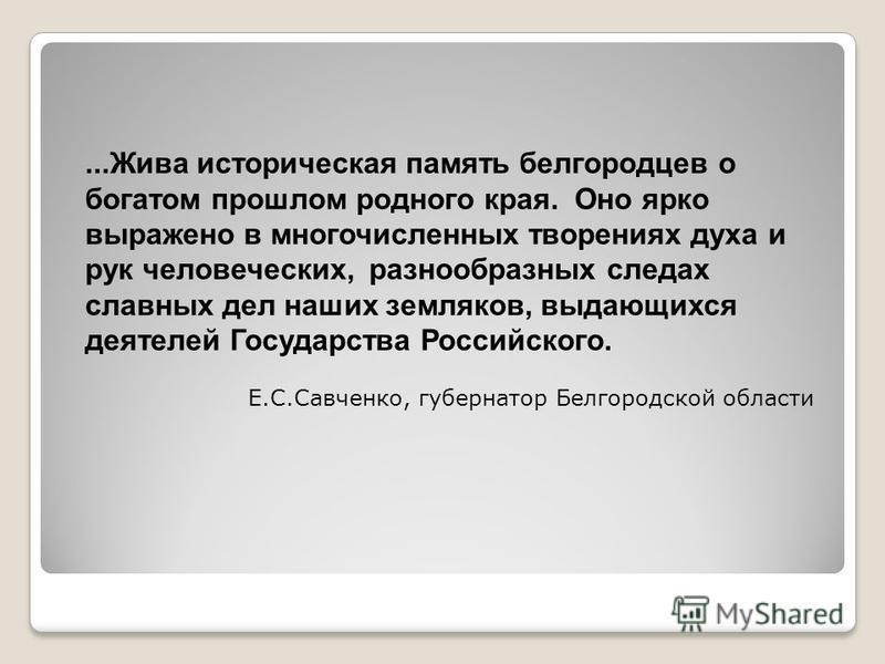 ...Жива историческая память белгородцев о богатом прошлом родного края. Оно ярко выражено в многочисленных творениях духа и рук человеческих, разнообразных следах славных дел наших земляков, выдающихся деятелей Государства Российского. Е.С.Савченко,