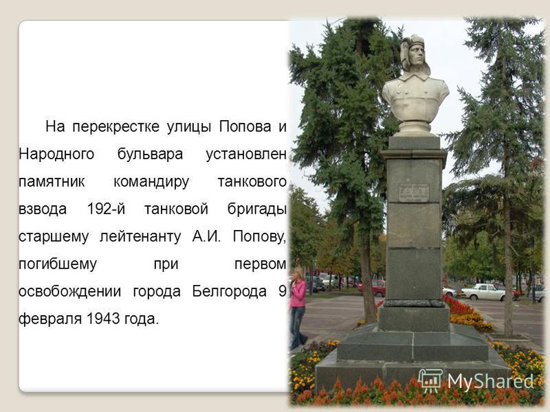 На перекрестке улицы Попова и Народного бульвара установлен памятник командиру танкового взвода 192-й танковой бригады старшему лейтенанту А.И. Попову, погибшему при первом освобождении города Белгорода 9 февраля 1943 года.