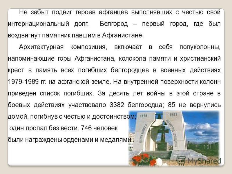Не забыт подвиг героев афганцев выполнявших с честью свой интернациональный долг. Белгород – первый город, где был воздвигнут памятник павшим в Афганистане. Архитектурная композиция, включает в себя полуколонны, напоминающие горы Афганистана, колокол