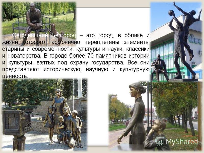 Сегодняшний Белгород – это город, в облике и жизни которого гармонично переплетены элементы старины и современности, культуры и науки, классики и новаторства. В городе более 70 памятников истории и культуры, взятых под охрану государства. Все они пре