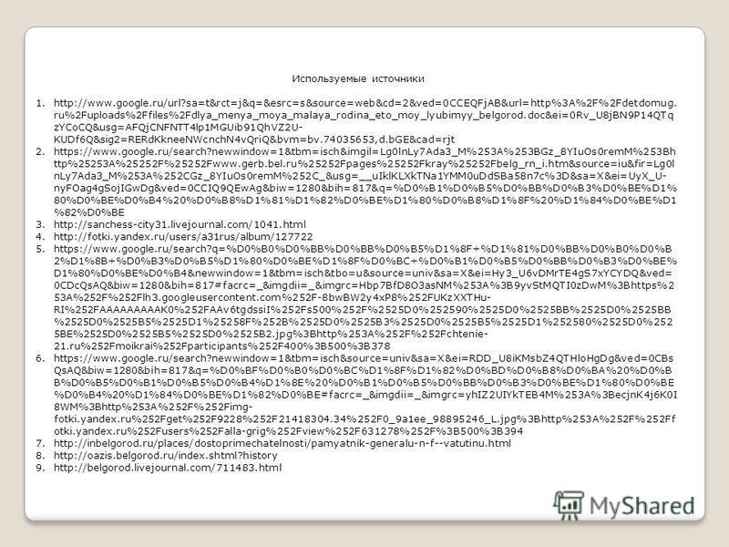 Используемые источники 1.http://www.google.ru/url?sa=t&rct=j&q=&esrc=s&source=web&cd=2&ved=0CCEQFjAB&url=http%3A%2F%2Fdetdomug. ru%2Fuploads%2Ffiles%2Fdlya_menya_moya_malaya_rodina_eto_moy_lyubimyy_belgorod.doc&ei=0Rv_U8jBN9P14QTq zYCoCQ&usg=AFQjCNFN