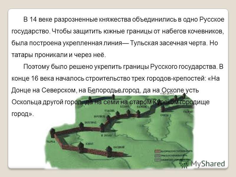 В 14 веке разрозненные княжества объединились в одно Русское государство. Чтобы защитить южные границы от набегов кочевников, была построена укрепленная линия Тульская засечная черта. Но татары проникали и через неё. Поэтому было решено укрепить гран