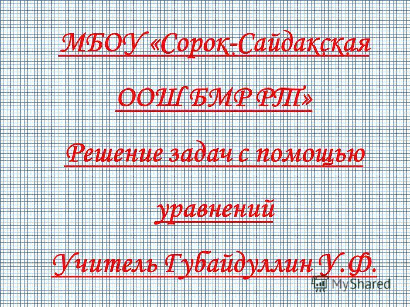 МБОУ «Сорок-Сайдакская ООШ БМР РТ» Решение задач с помощью уравнений Учитель Губайдуллин У.Ф.