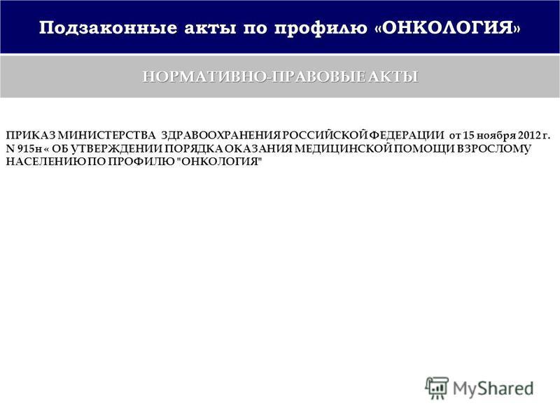 Подзаконные акты по профилю «ОНКОЛОГИЯ» НОРМАТИВНО-ПРАВОВЫЕ АКТЫ ПРИКАЗ МИНИСТЕРСТВА ЗДРАВООХРАНЕНИЯ РОССИЙСКОЙ ФЕДЕРАЦИИ от 15 ноября 2012 г. N 915 н « ОБ УТВЕРЖДЕНИИ ПОРЯДКА ОКАЗАНИЯ МЕДИЦИНСКОЙ ПОМОЩИ ВЗРОСЛОМУ НАСЕЛЕНИЮ ПО ПРОФИЛЮ ОНКОЛОГИЯ