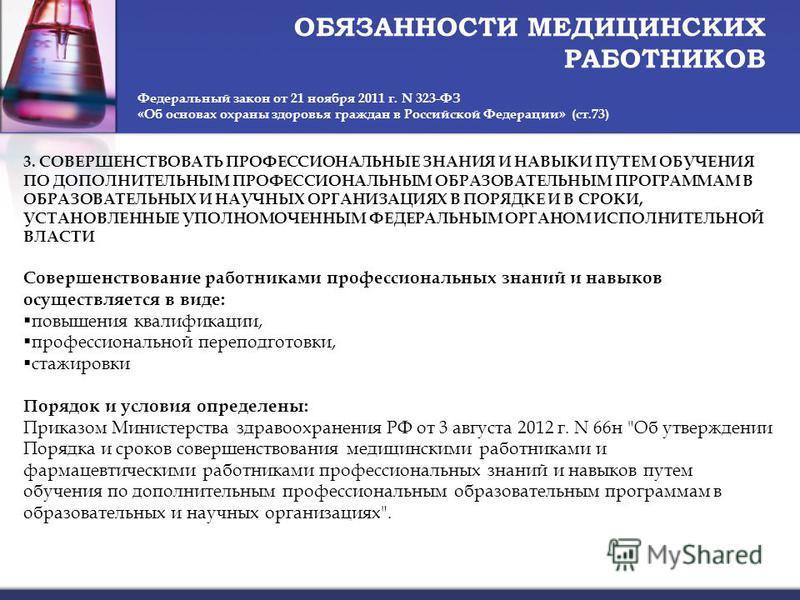 ОБЯЗАННОСТИ МЕДИЦИНСКИХ РАБОТНИКОВ Федеральный закон от 21 ноября 2011 г. N 323-ФЗ «Об основах охраны здоровья граждан в Российской Федерации» (ст.73) 3. СОВЕРШЕНСТВОВАТЬ ПРОФЕССИОНАЛЬНЫЕ ЗНАНИЯ И НАВЫКИ ПУТЕМ ОБУЧЕНИЯ ПО ДОПОЛНИТЕЛЬНЫМ ПРОФЕССИОНАЛЬ
