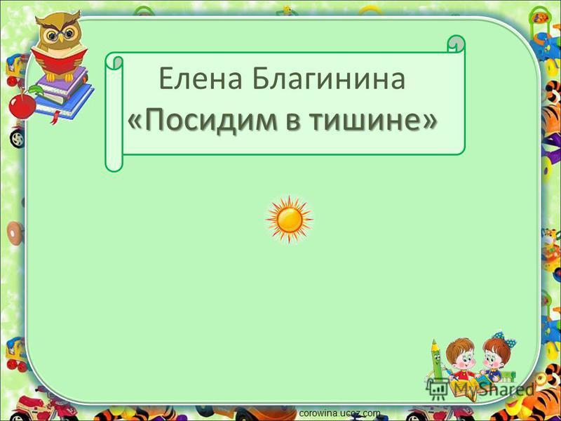 «Посидим в тишине» Елена Благинина «Посидим в тишине» corowina.ucoz.com