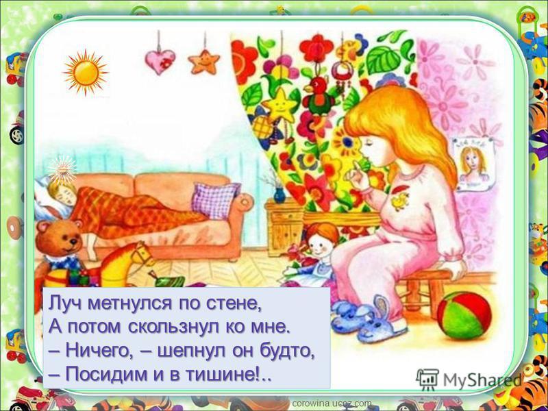 corowina.ucoz.com Луч метнулся по стене, А потом скользнул ко мне. – Ничего, – шепнул он будто, – Посидим и в тишине!..