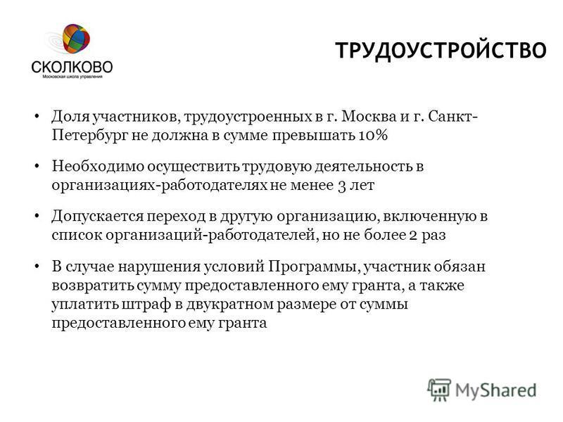 ТРУДОУСТРОЙСТВО Доля участников, трудоустроенных в г. Москва и г. Санкт- Петербург не должна в сумме превышать 10% Необходимо осуществить трудовую деятельность в организациях-работодателях не менее 3 лет Допускается переход в другую организацию, вклю
