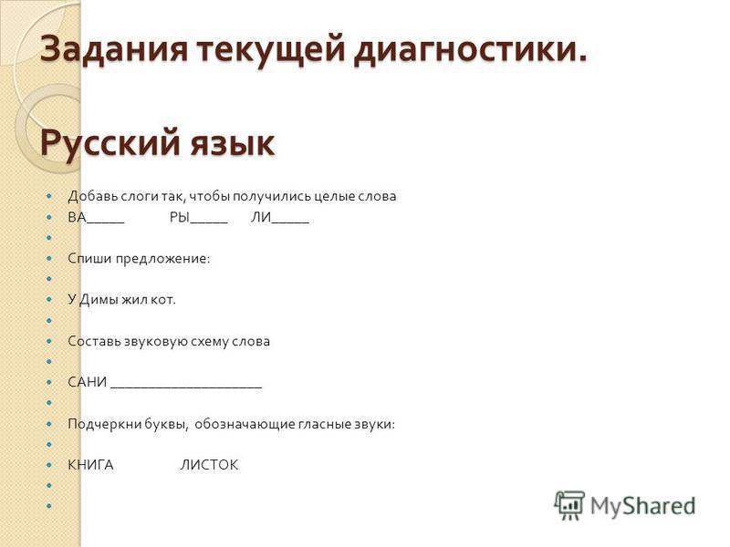 Задания текущей диагностики. Русский язык Добавь слоги так, чтобы получились целые слова ВА _____ РЫ _____ ЛИ _____ Спиши предложение : У Димы жил кот. Составь звуковую схему слова САНИ ____________________ Подчеркни буквы, обозначающие гласные звуки