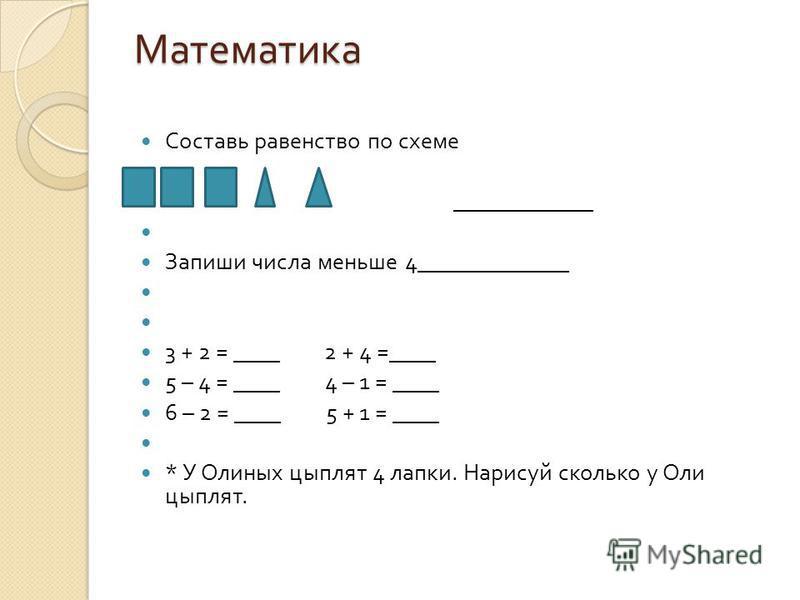 Математика Составь равенство по схеме ____________ Запиши числа меньше 4_____________ 3 + 2 = ____ 2 + 4 =____ 5 – 4 = ____ 4 – 1 = ____ 6 – 2 = ____ 5 + 1 = ____ * У Олиных цыплят 4 лапки. Нарисуй сколько у Оли цыплят.