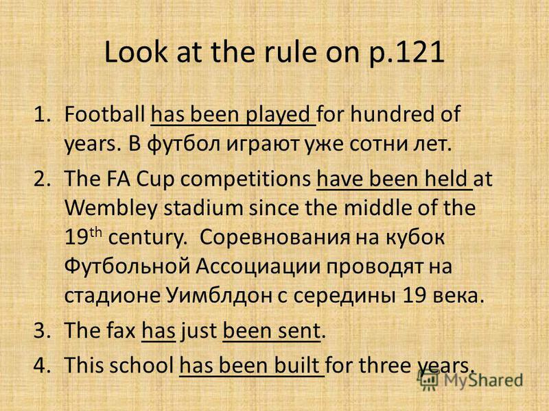 Look at the rule on p.121 1.Football has been played for hundred of years. В футбол играют уже сотни лет. 2.The FA Cup competitions have been held at Wembley stadium since the middle of the 19 th century. Соревнования на кубок Футбольной Ассоциации п
