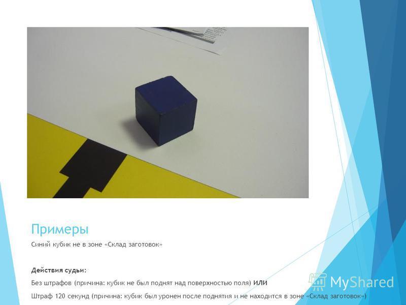 Примеры Синий кубик не в зоне «Склад заготовок» Действия судьи: Без штрафов (причина: кубик не был поднят над поверхностью поля) ИЛИ Штраф 120 секунд (причина: кубик был уронен после поднятия и не находится в зоне «Склад заготовок»)