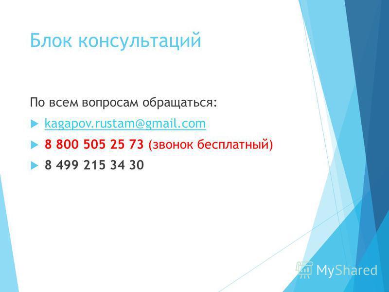 Блок консультаций По всем вопросам обращаться: kagapov.rustam@gmail.com 8 800 505 25 73 (звонок бесплатный) 8 499 215 34 30