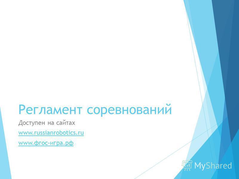 Регламент соревнований Доступен на сайтах www.russianrobotics.ru www.фгос-игра.рф